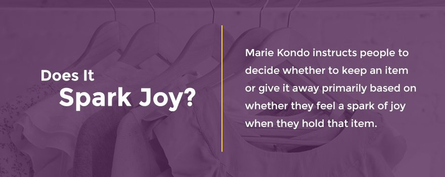 Decide whether to keep an item or give it away based on if you feel a spark of joy when holding the item.