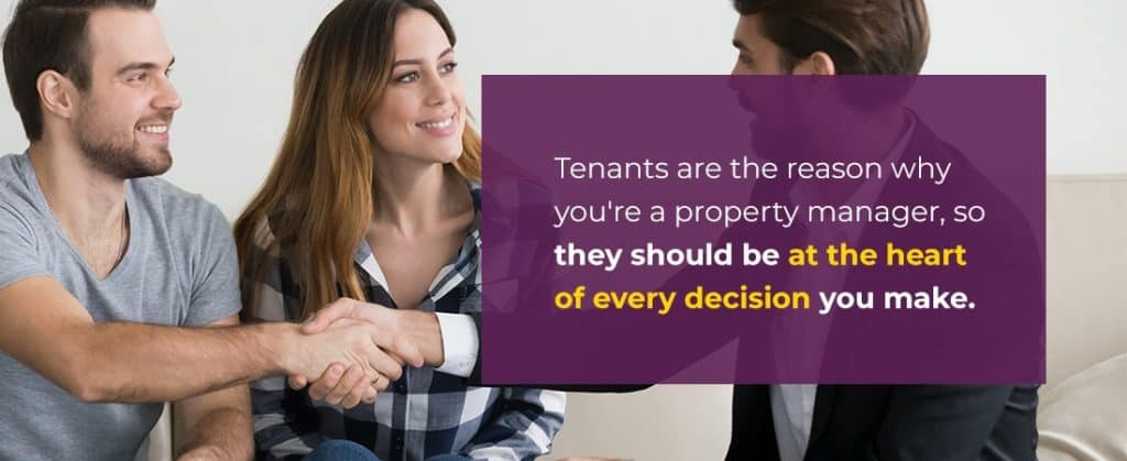 tenants are the reason you're a property manager so they should be at the heart of every decision you make
